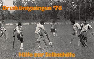 Ein Plakat der Sternsinger aus dem Jahr 1978. Das Plakat ist schwarz und weiß. Das Motiv zeigt sechs Jugendliche beim Fußballspiel. Die Kinder und Jugendlichen haben Verletzungen wie gebrochene Beine. Sie spielen Fußball auf Krücken. Oben links in der Ecke steht Dreikönigssingen´78. Mittig unten steht Hilfe zur Selbsthilfe. Beide Schriftzüge stehen dort in orangener Farbe.