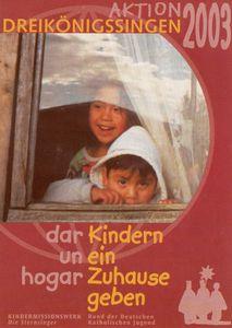 Plakat zur Aktion Dreikönigssingen 2003 für Chile in Süd Amerika. Abgebildet sind ein Junge und ein Mädchen die aus einem Fenster herausschauen. Der Junge wirkt etwas zurückhaltend während das Mädchen lachend hinter ihm steht. In der Kopfzeile steht AKtion Dreikönigssingen´03. Unter dem Bild mit den Kindern steht dar un Hoga. Daneben steht der Leitspruch der Sternsingeraktion von 2003. Er lautet Kindern ein Zuhause geben.
