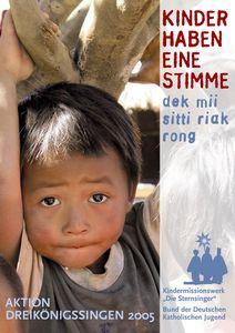 Ein Plakat zur Aktion Dreikönigssingen 2005 für Thailand. Abgebildet ist ein Junge der seine Hände über seinen Kopf hält. Er hält einen dicken Stock oder dünneren Baumstamm fest und blickt und die Kamera. Der Junge hat ein dreckiges Hemd an.  Die rechte Seite des Plakates steht der Leitspruch der Aktion nämlich Kinder haben eine Stimme. Dieser Spruch steht auf Thai auch auf dem Plakat. Er lautet: dek mii sitti riak rong. Unten links und er Fußzeile steht Aktion Dreikönigssingen 2005.