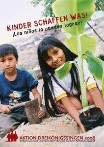 Ein Plakat zur Aktion Dreikönigssingen 2006 für das Land Peru. Auf dem Plakat abgebildet sind zwei Kinder. ein Junge mit einer Hacke für die Feldarbeit und ein Mädchen das grade die Hände an eine Pflanze legt. Beide blicken in die Kamera. Im Hintergrund ist noch unscharf die Siedlung und Behausungen zu sehen aus denen diese Kinder unter anderem kommen. In dem Bild pflanzen die beiden Kinder eine Pflanze in den Boden ein. Im Kopfbereich des Plakats steht: Kinder schaffen was. Auf Spanisch steht darunter Los ninos lo pudern lograr. In der Fußzeile steht Aktion Dreikönigssingen 2006.